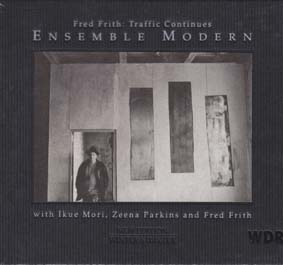 FRITH, FRED and THE ENSEMBLE MODERN: Traffic Continues