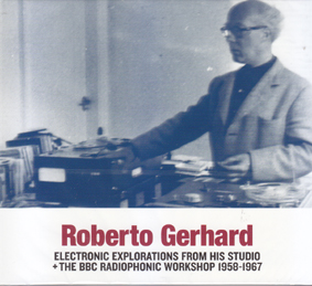 GERHARD, ROBERTO: Electronic Explorations from his Studio + the BBC Radiophonic Workshop 1958-1967.